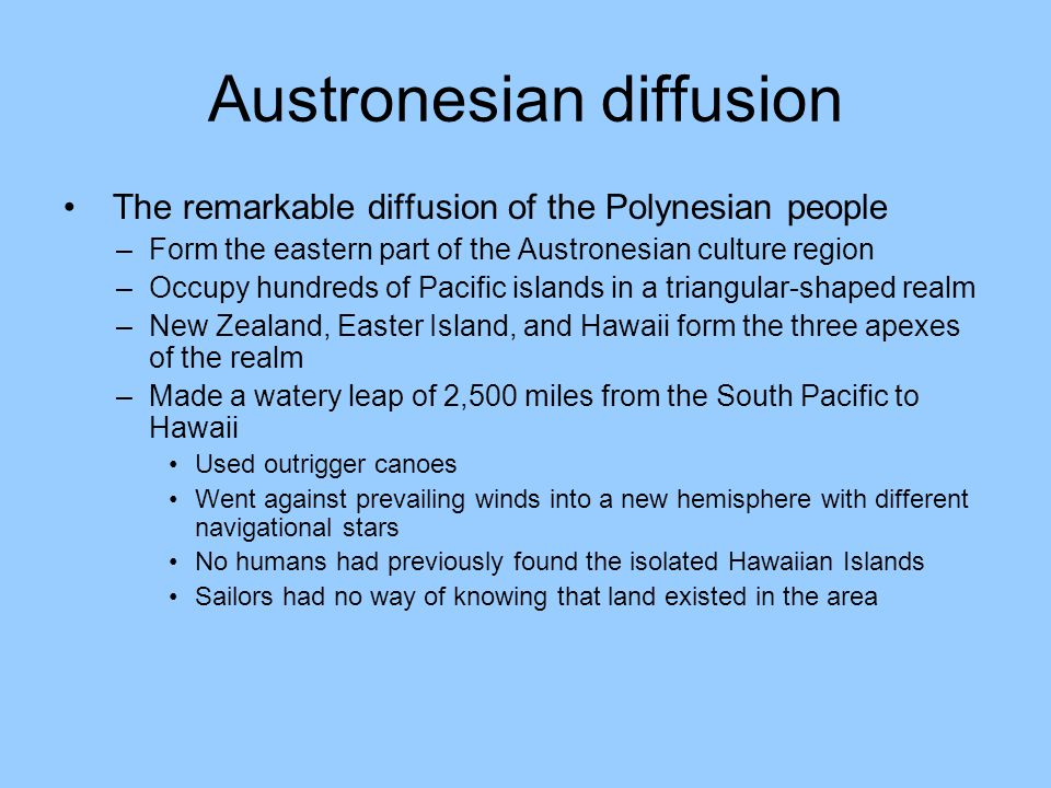 Austronesian diffusion The remarkable diffusion of the Polynesian people –Form the eastern part of the Austronesian culture region –Occupy hundreds of