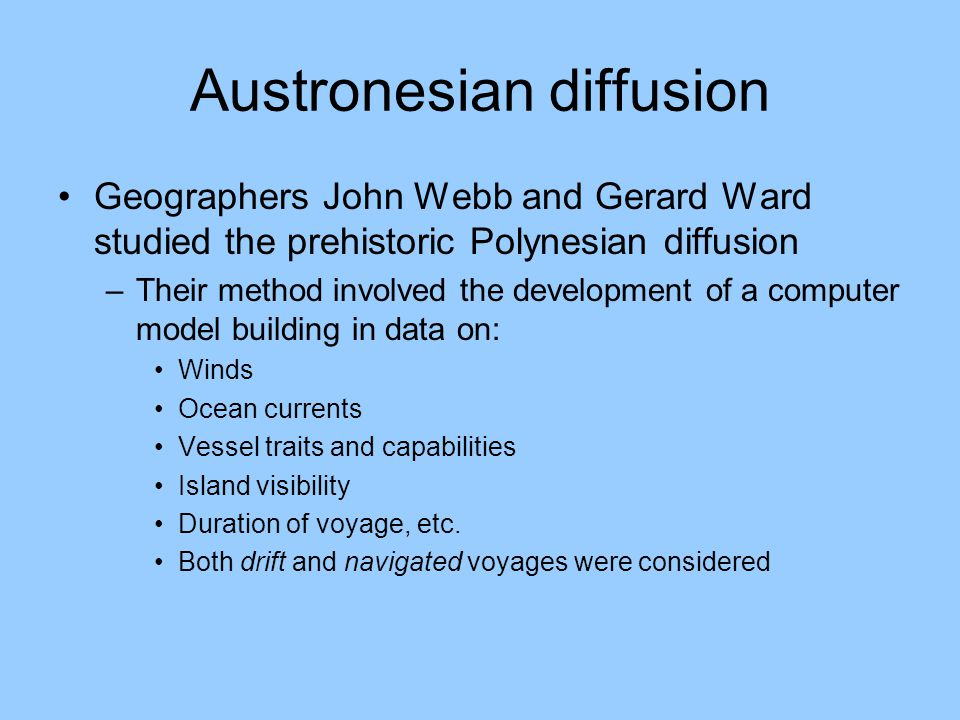 Austronesian diffusion Geographers John Webb and Gerard Ward studied the prehistoric Polynesian diffusion –Their method involved the development of a