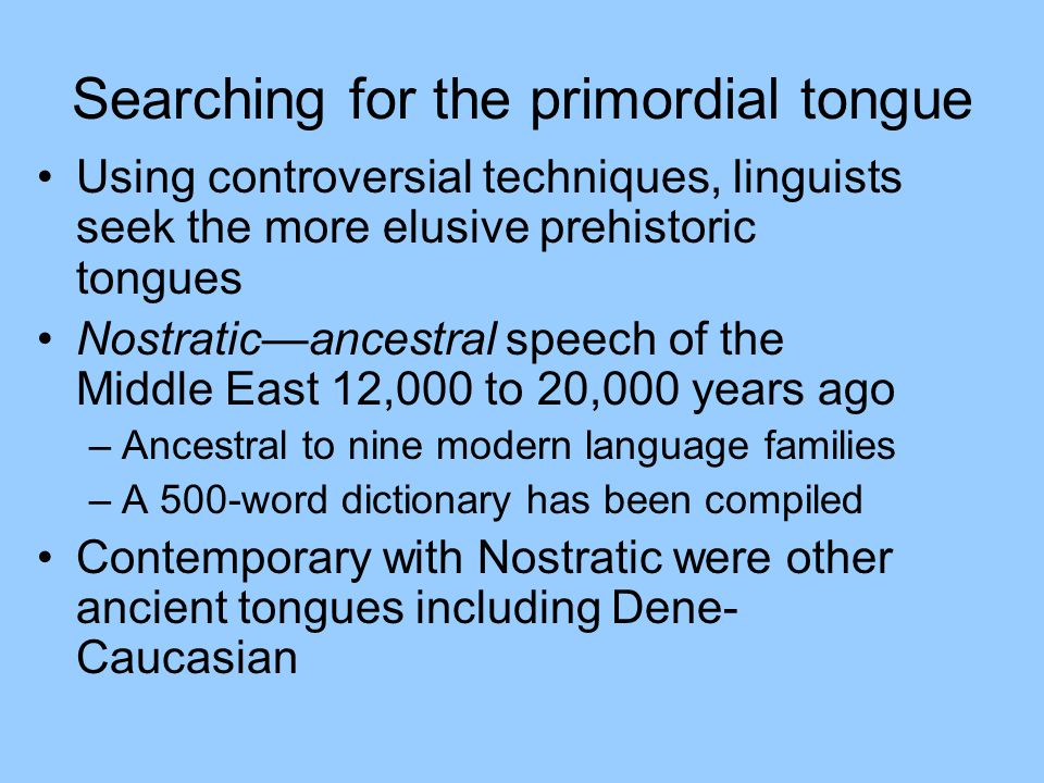 Searching for the primordial tongue Using controversial techniques, linguists seek the more elusive prehistoric tongues Nostratic—ancestral speech of