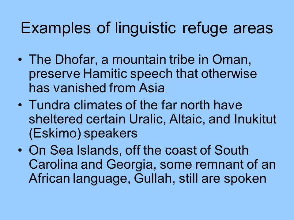 Examples of linguistic refuge areas The Dhofar, a mountain tribe in Oman, preserve Hamitic speech that otherwise has vanished from Asia Tundra climates of the far north have sheltered certain Uralic, Altaic, and Inukitut (Eskimo) speakers On Sea Islands, off the coast of South Carolina and Georgia, some remnant of an African language, Gullah, still are spoken