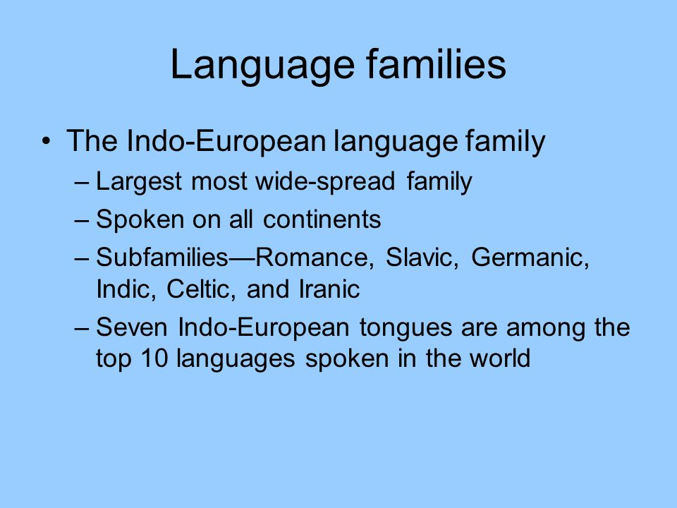 Language families The Indo-European language family –Largest most wide-spread family –Spoken on all continents –Subfamilies—Romance, Slavic, Germanic, Indic, Celtic, and Iranic –Seven Indo-European tongues are among the top 10 languages spoken in the world