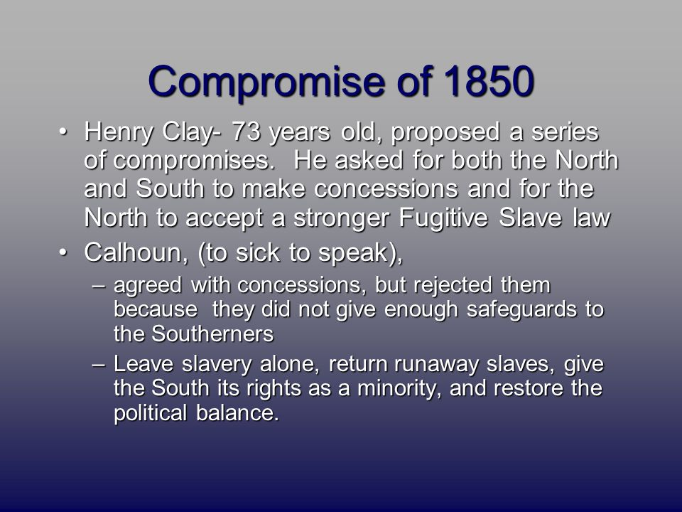 Compromise of 1850 Henry Clay- 73 years old, proposed a series of compromises. He asked for both the North and South to make concessions and for the N