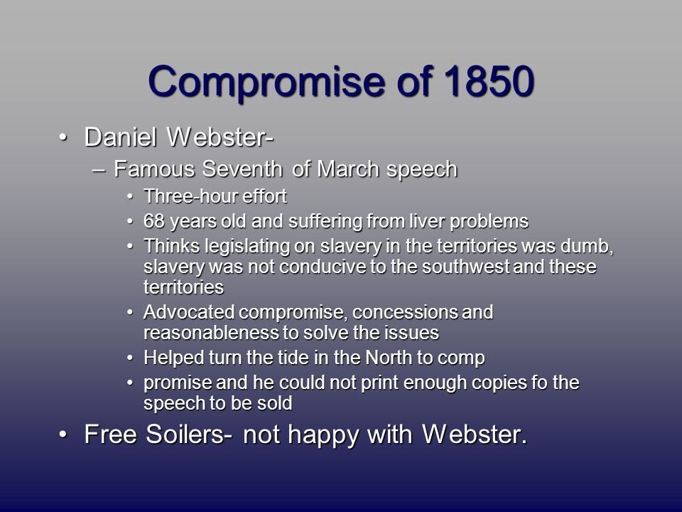 Compromise of 1850 Daniel Webster-Daniel Webster- –Famous Seventh of March speech Three-hour effortThree-hour effort 68 years old and suffering from l