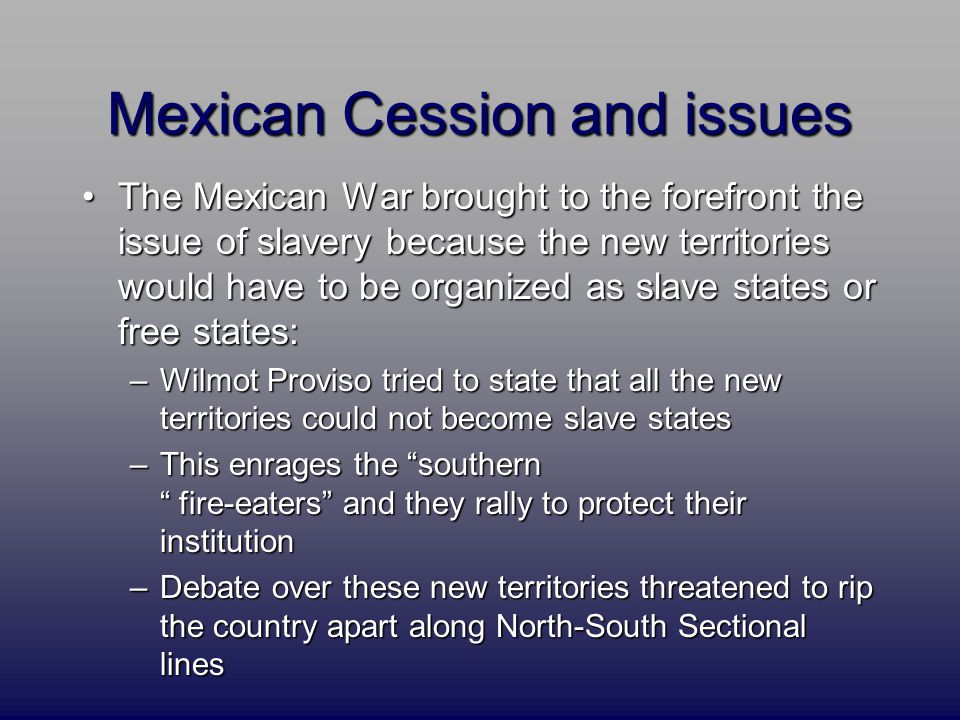 Mexican Cession and issues The Mexican War brought to the forefront the issue of slavery because the new territories would have to be organized as slave states or free states:The Mexican War brought to the forefront the issue of slavery because the new territories would have to be organized as slave states or free states: –Wilmot Proviso tried to state that all the new territories could not become slave states –This enrages the southern fire-eaters and they rally to protect their institution –Debate over these new territories threatened to rip the country apart along North-South Sectional lines