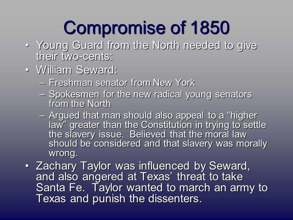 Compromise of 1850 Young Guard from the North needed to give their two-cents:Young Guard from the North needed to give their two-cents: William Seward