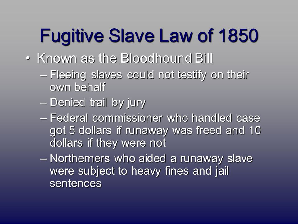 Fugitive Slave Law of 1850 Known as the Bloodhound BillKnown as the Bloodhound Bill –Fleeing slaves could not testify on their own behalf –Denied trai