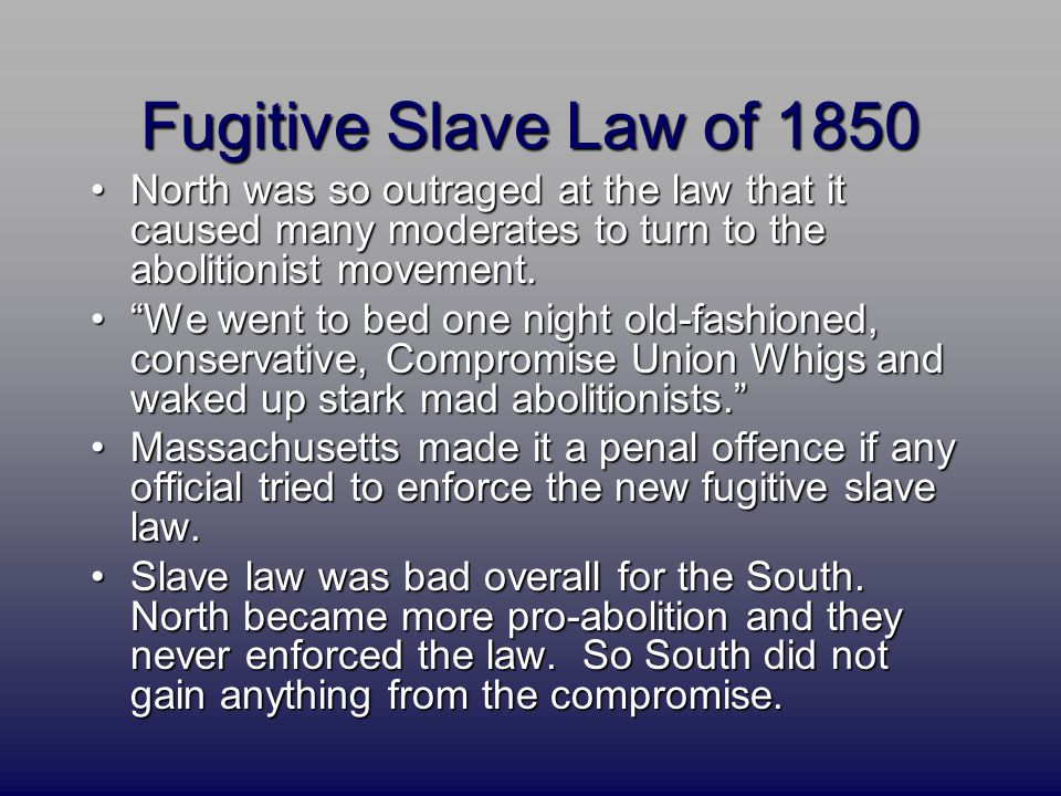 Fugitive Slave Law of 1850 North was so outraged at the law that it caused many moderates to turn to the abolitionist movement.North was so outraged a