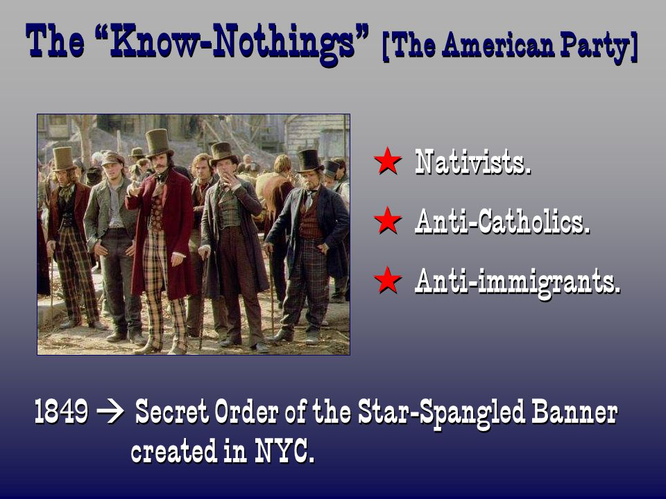 """The """"Know-Nothings"""" [The American Party]  Nativists.  Anti-Catholics.  Anti-immigrants.  Nativists.  Anti-Catholics.  Anti-immigrants. 1849  Se"""