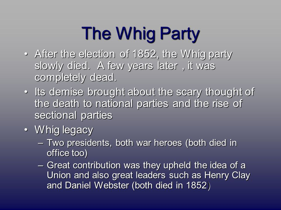 The Whig Party After the election of 1852, the Whig party slowly died.