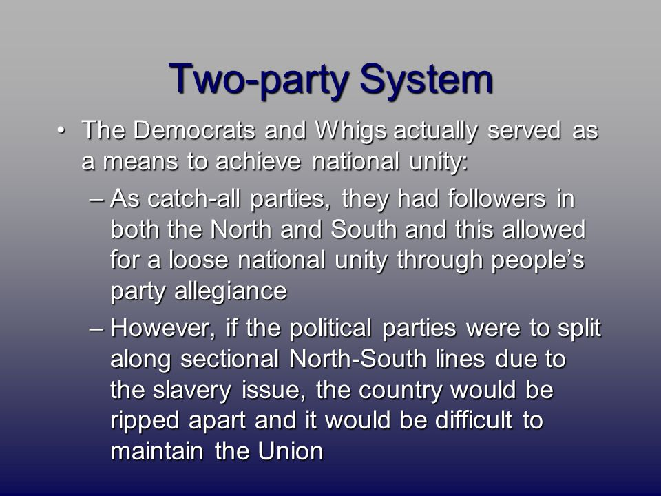 Two-party System The Democrats and Whigs actually served as a means to achieve national unity:The Democrats and Whigs actually served as a means to achieve national unity: –As catch-all parties, they had followers in both the North and South and this allowed for a loose national unity through people's party allegiance –However, if the political parties were to split along sectional North-South lines due to the slavery issue, the country would be ripped apart and it would be difficult to maintain the Union