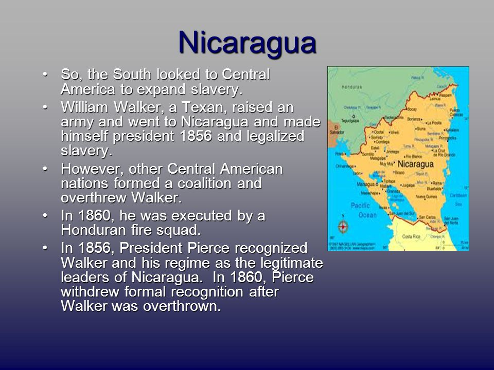 Nicaragua So, the South looked to Central America to expand slavery.So, the South looked to Central America to expand slavery. William Walker, a Texan