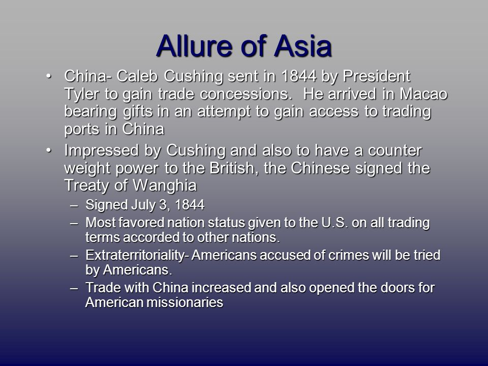 Allure of Asia China- Caleb Cushing sent in 1844 by President Tyler to gain trade concessions. He arrived in Macao bearing gifts in an attempt to gain