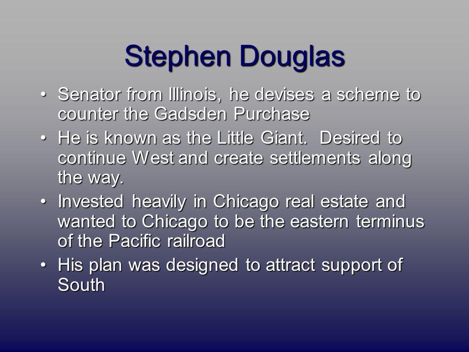 Stephen Douglas Senator from Illinois, he devises a scheme to counter the Gadsden PurchaseSenator from Illinois, he devises a scheme to counter the Gadsden Purchase He is known as the Little Giant.