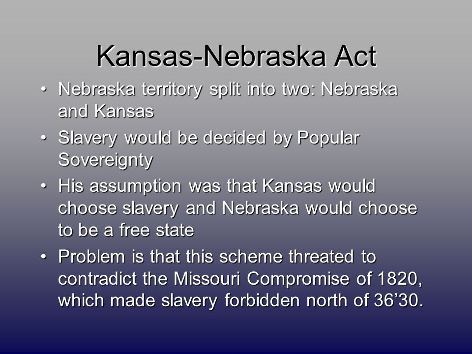 Kansas-Nebraska Act Nebraska territory split into two: Nebraska and KansasNebraska territory split into two: Nebraska and Kansas Slavery would be decided by Popular SovereigntySlavery would be decided by Popular Sovereignty His assumption was that Kansas would choose slavery and Nebraska would choose to be a free stateHis assumption was that Kansas would choose slavery and Nebraska would choose to be a free state Problem is that this scheme threated to contradict the Missouri Compromise of 1820, which made slavery forbidden north of 36'30.Problem is that this scheme threated to contradict the Missouri Compromise of 1820, which made slavery forbidden north of 36'30.