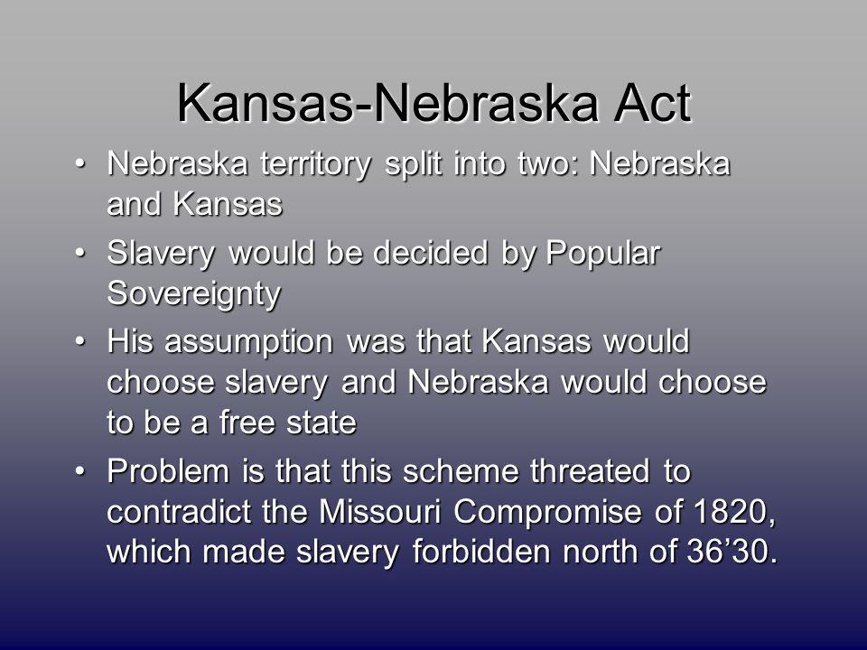 Kansas-Nebraska Act Nebraska territory split into two: Nebraska and KansasNebraska territory split into two: Nebraska and Kansas Slavery would be deci