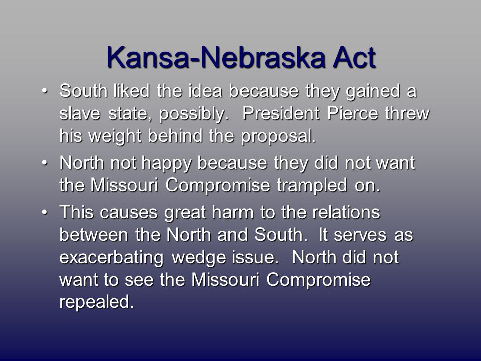 Kansa-Nebraska Act South liked the idea because they gained a slave state, possibly. President Pierce threw his weight behind the proposal.South liked