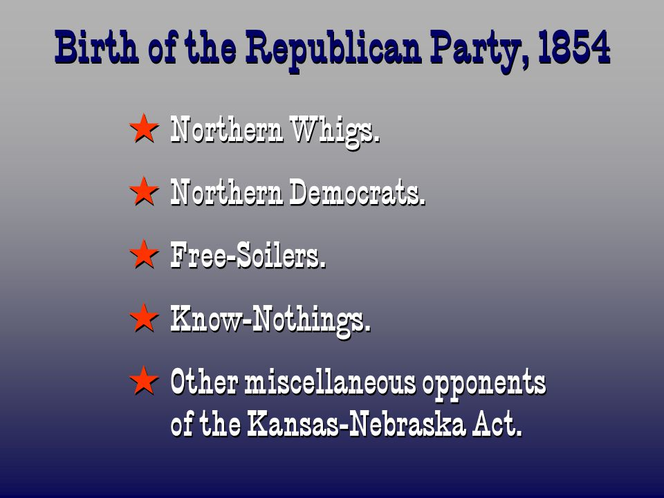 Birth of the Republican Party, 1854  Northern Whigs.  Northern Democrats.  Free-Soilers.  Know-Nothings.  Other miscellaneous opponents of the Ka