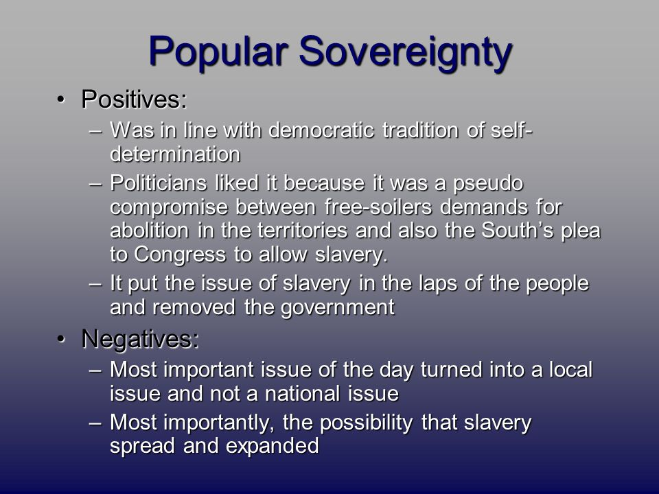 Popular Sovereignty Positives:Positives: –Was in line with democratic tradition of self- determination –Politicians liked it because it was a pseudo c