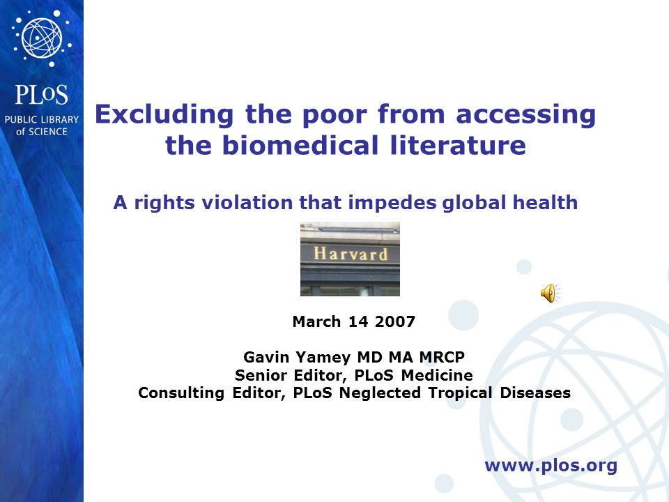 www.plos.org Excluding the poor from accessing the biomedical literature A rights violation that impedes global health March 14 2007 Gavin Yamey MD MA MRCP Senior Editor, PLoS Medicine Consulting Editor, PLoS Neglected Tropical Diseases