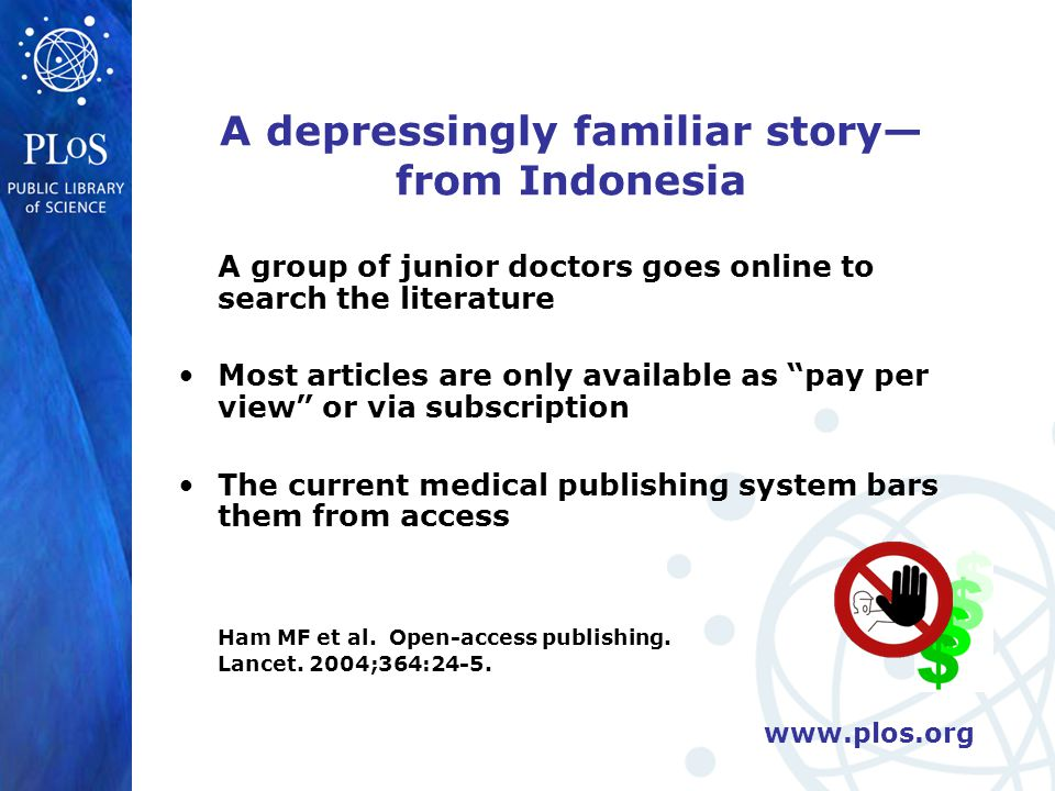 www.plos.org Benefits of open access No longer will physicians and policymakers have to base their work on the half truths of abstracts For authors, reach and impact of work For editors, free of space constraints, can offer greater range of articles For health/science community: post- publication peer review, annotation, interaction, searching & mining