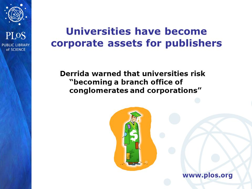 Universities have become corporate assets for publishers Derrida warned that universities risk becoming a branch office of conglomerates and corporations