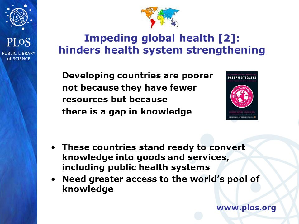 www.plos.org Impeding global health [2]: hinders health system strengthening Developing countries are poorer not because they have fewer resources but because there is a gap in knowledge These countries stand ready to convert knowledge into goods and services, including public health systems Need greater access to the world's pool of knowledge