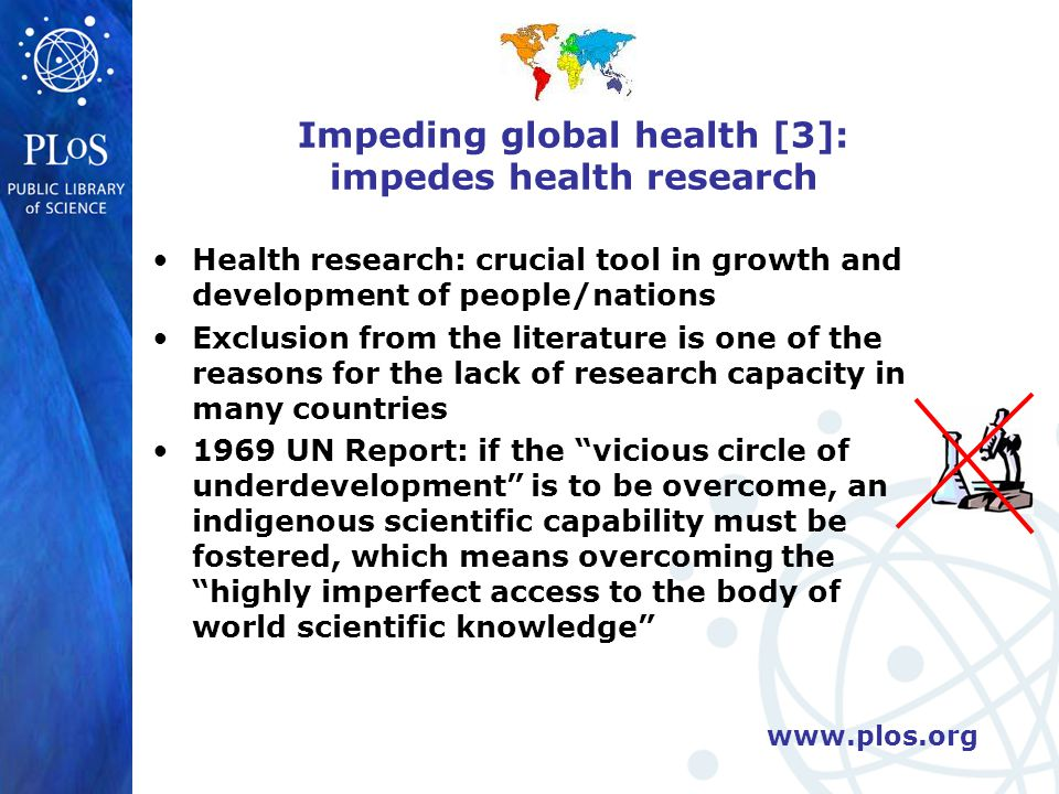www.plos.org Impeding global health [3]: impedes health research Health research: crucial tool in growth and development of people/nations Exclusion from the literature is one of the reasons for the lack of research capacity in many countries 1969 UN Report: if the vicious circle of underdevelopment is to be overcome, an indigenous scientific capability must be fostered, which means overcoming the highly imperfect access to the body of world scientific knowledge