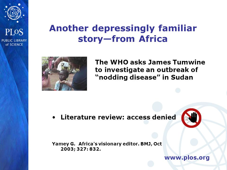 www.plos.org Yet another depressingly familiar story The director of the world s largest medical research charity receives notification from one of his funded investigators in Africa reporting exciting progress toward the development of a malaria vaccine The work has just been published, so he goes online: Access Denied