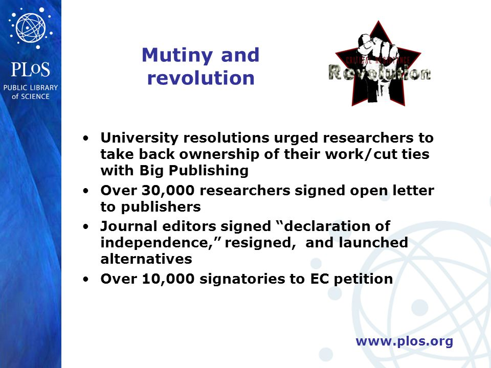 www.plos.org Mutiny and revolution University resolutions urged researchers to take back ownership of their work/cut ties with Big Publishing Over 30,000 researchers signed open letter to publishers Journal editors signed declaration of independence, resigned, and launched alternatives Over 10,000 signatories to EC petition