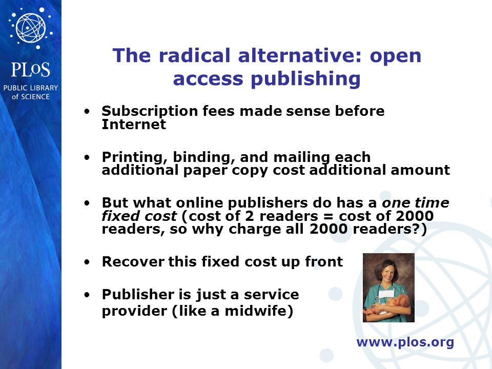 www.plos.org The radical alternative: open access publishing Subscription fees made sense before Internet Printing, binding, and mailing each additional paper copy cost additional amount But what online publishers do has a one time fixed cost (cost of 2 readers = cost of 2000 readers, so why charge all 2000 readers ) Recover this fixed cost up front Publisher is just a service provider (like a midwife)