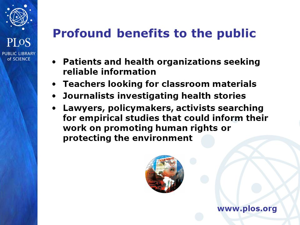 www.plos.org Profound benefits to the public Patients and health organizations seeking reliable information Teachers looking for classroom materials Journalists investigating health stories Lawyers, policymakers, activists searching for empirical studies that could inform their work on promoting human rights or protecting the environment