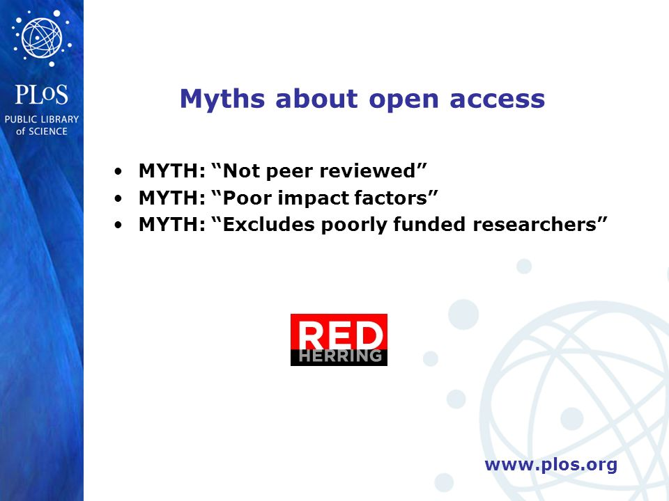 www.plos.org Myths about open access MYTH: Not peer reviewed MYTH: Poor impact factors MYTH: Excludes poorly funded researchers