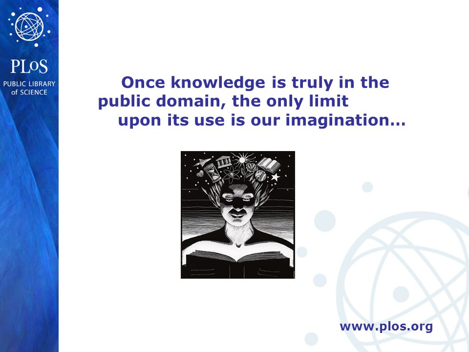 www.plos.org Once knowledge is truly in the public domain, the only limit upon its use is our imagination…