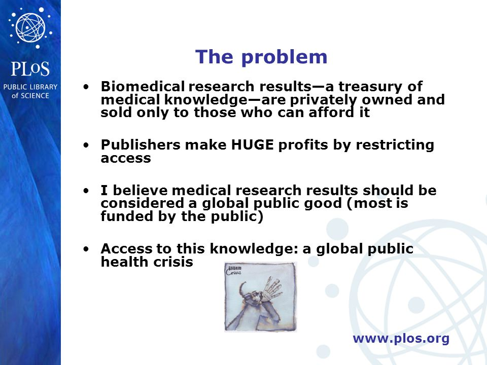 www.plos.org Impeding global health [4]: inequality in the global scientific conservation By excluding, say, African physicians from accessing the latest studies on PMTC, how can such physicians come to the table as equals in global policy discussions and debates.