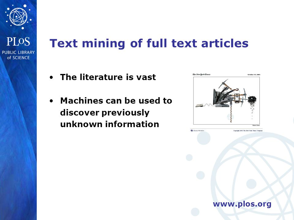 www.plos.org Text mining of full text articles The literature is vast Machines can be used to discover previously unknown information