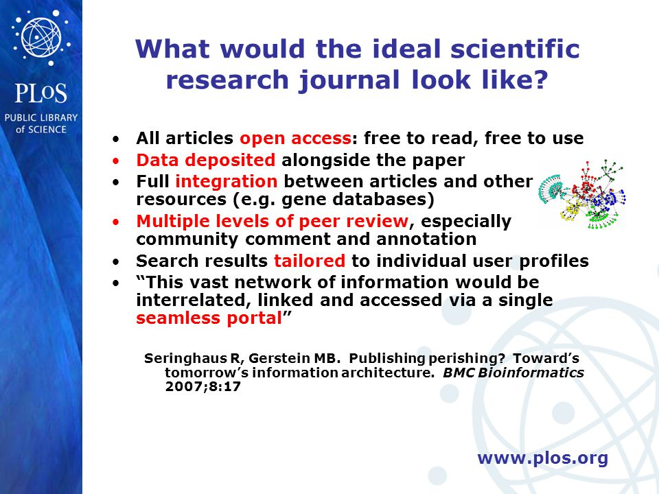 www.plos.org What would the ideal scientific research journal look like.