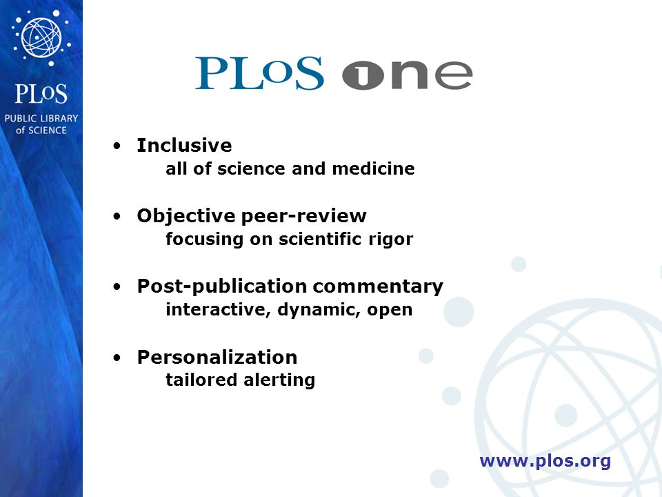 www.plos.org Inclusive all of science and medicine Objective peer-review focusing on scientific rigor Post-publication commentary interactive, dynamic, open Personalization tailored alerting