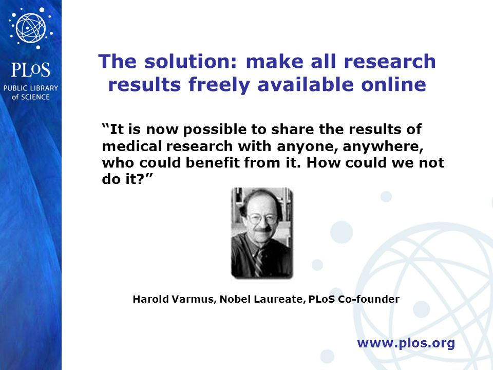 www.plos.org The solution: make all research results freely available online It is now possible to share the results of medical research with anyone, anywhere, who could benefit from it.