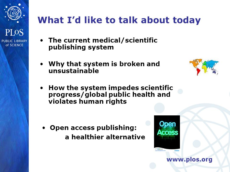 www.plos.org Impeding global health [6]: journals neglect health problems of the poor Subscription based journals traditionally devote little space to covering health issues of developing world (e.g.