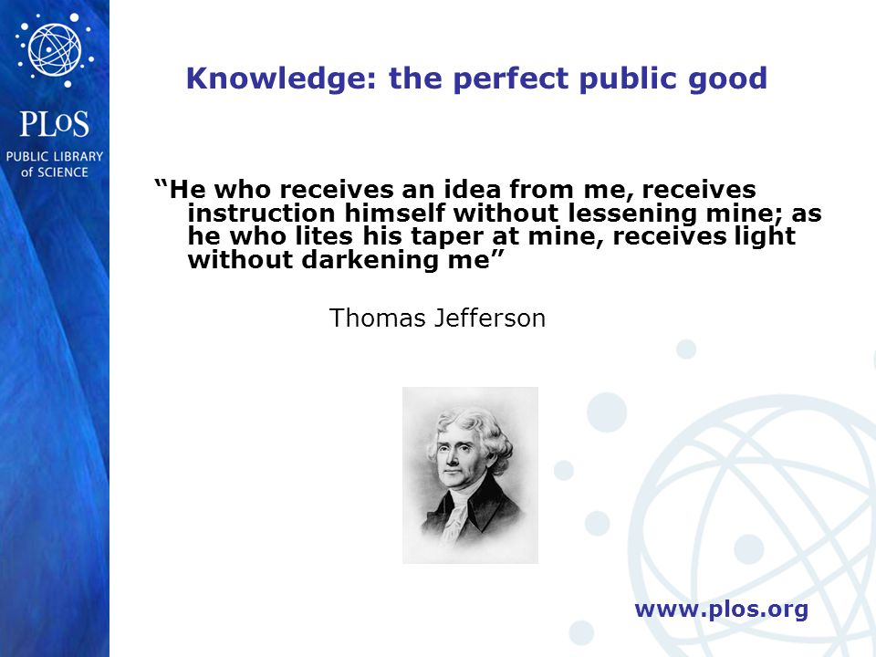 www.plos.org Knowledge: the perfect public good He who receives an idea from me, receives instruction himself without lessening mine; as he who lites his taper at mine, receives light without darkening me Thomas Jefferson