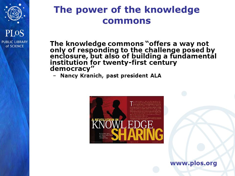www.plos.org The power of the knowledge commons The knowledge commons offers a way not only of responding to the challenge posed by enclosure, but also of building a fundamental institution for twenty-first century democracy –Nancy Kranich, past president ALA