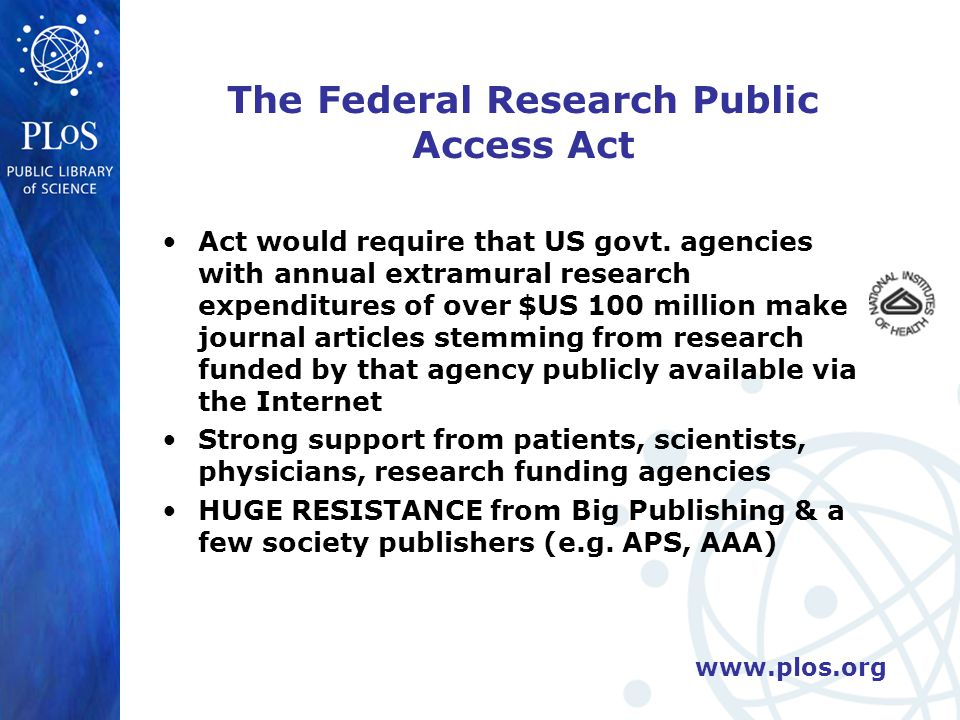 www.plos.org The Federal Research Public Access Act Act would require that US govt.