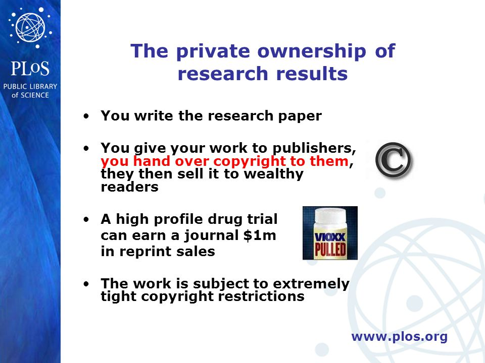 www.plos.org The private ownership of research results You write the research paper You give your work to publishers, you hand over copyright to them, they then sell it to wealthy readers A high profile drug trial can earn a journal $1m in reprint sales The work is subject to extremely tight copyright restrictions