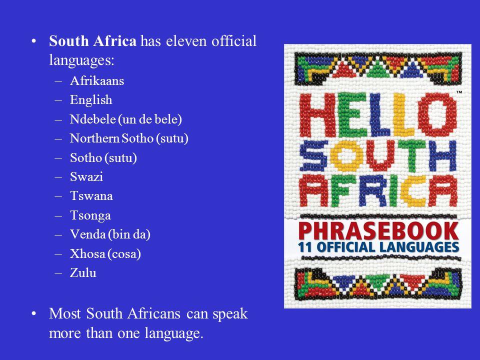 South Africa has eleven official languages: –Afrikaans –English –Ndebele (un de bele) –Northern Sotho (sutu) –Sotho (sutu) –Swazi –Tswana –Tsonga –Venda (bin da) –Xhosa (cosa) –Zulu Most South Africans can speak more than one language.
