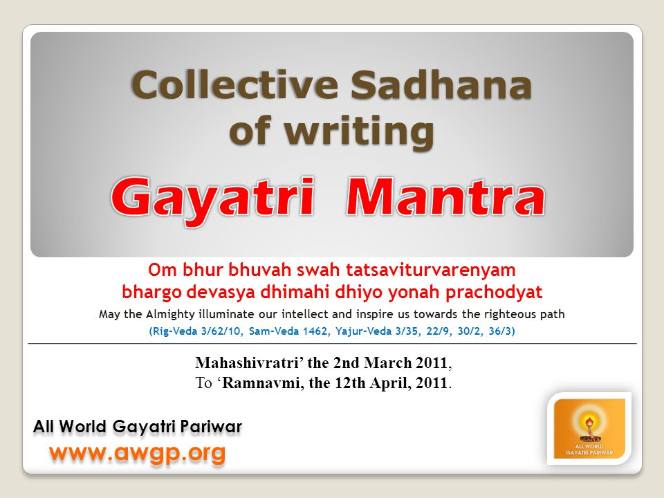 Collective Sadhana of writing All World Gayatri Pariwar www.awgp.org All World Gayatri Pariwar www.awgp.org Om bhur bhuvah swah tatsaviturvarenyam bhargo devasya dhimahi dhiyo yonah prachodyat May the Almighty illuminate our intellect and inspire us towards the righteous path (Rig-Veda 3/62/10, Sam-Veda 1462, Yajur-Veda 3/35, 22/9, 30/2, 36/3) Mahashivratri' the 2nd March 2011, To 'Ramnavmi, the 12th April, 2011.