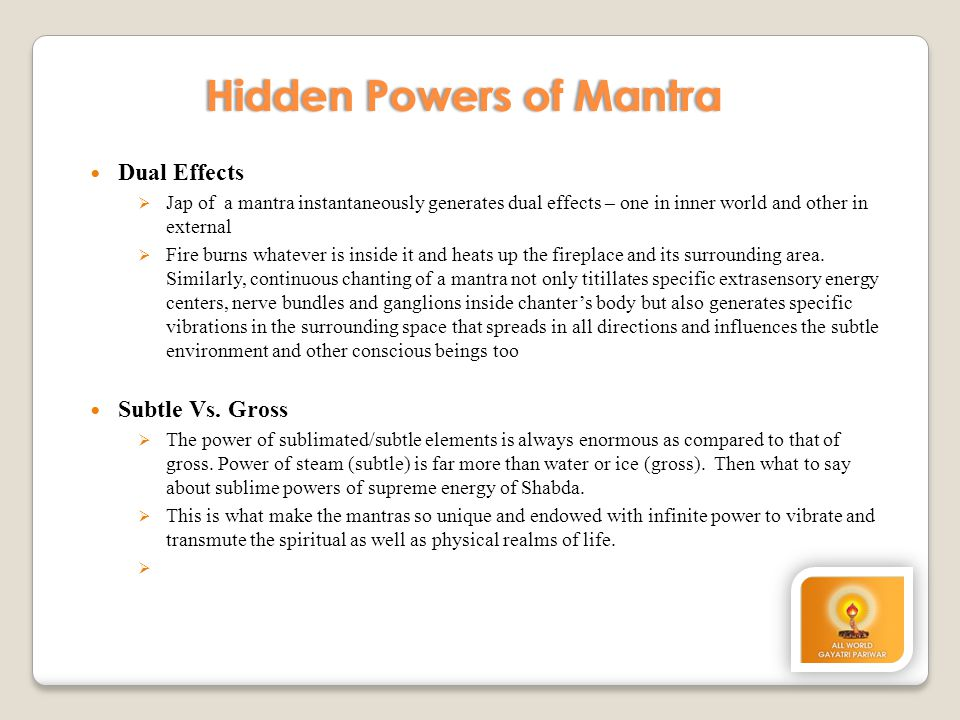 Hidden Powers of MantraHidden Powers of Mantra Dual Effects  Jap of a mantra instantaneously generates dual effects – one in inner world and other in external  Fire burns whatever is inside it and heats up the fireplace and its surrounding area.