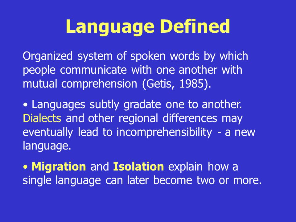 Language Defined Organized system of spoken words by which people communicate with one another with mutual comprehension (Getis, 1985).