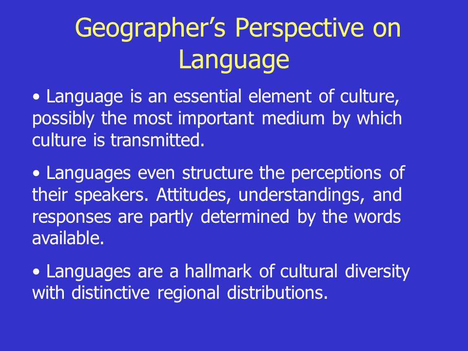 Geographer's Perspective on Language Language is an essential element of culture, possibly the most important medium by which culture is transmitted.