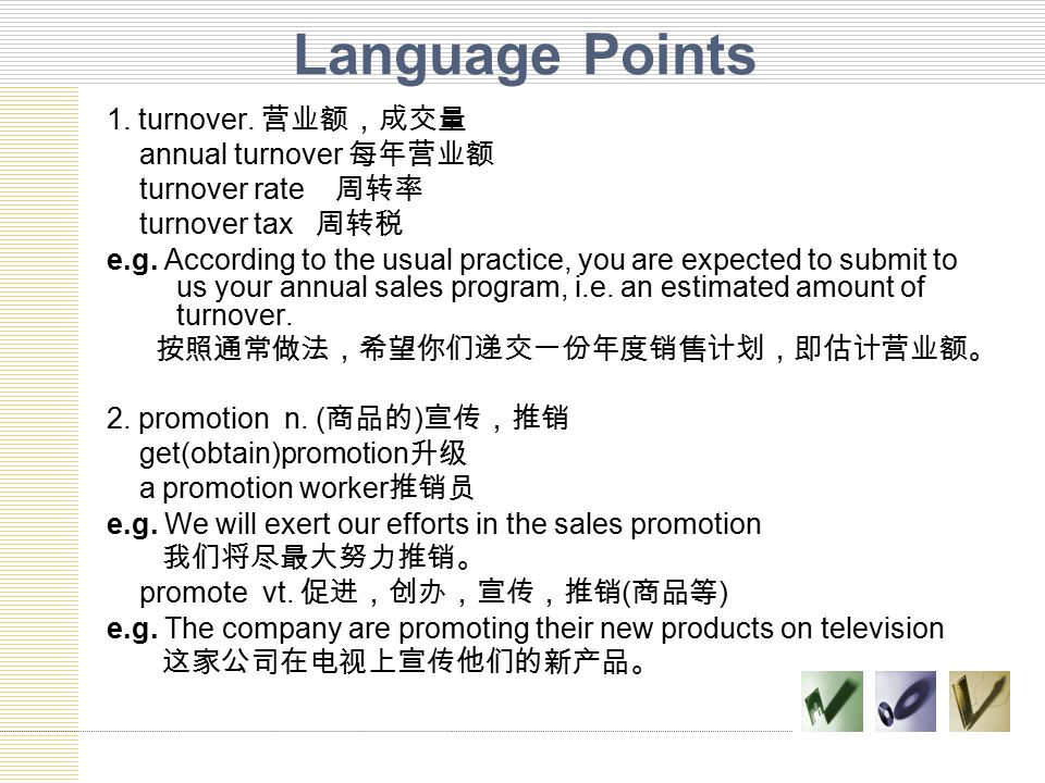 Language Points 1. turnover. 营业额,成交量 annual turnover 每年营业额 turnover rate 周转率 turnover tax 周转税 e.g. According to the usual practice, you are expected t