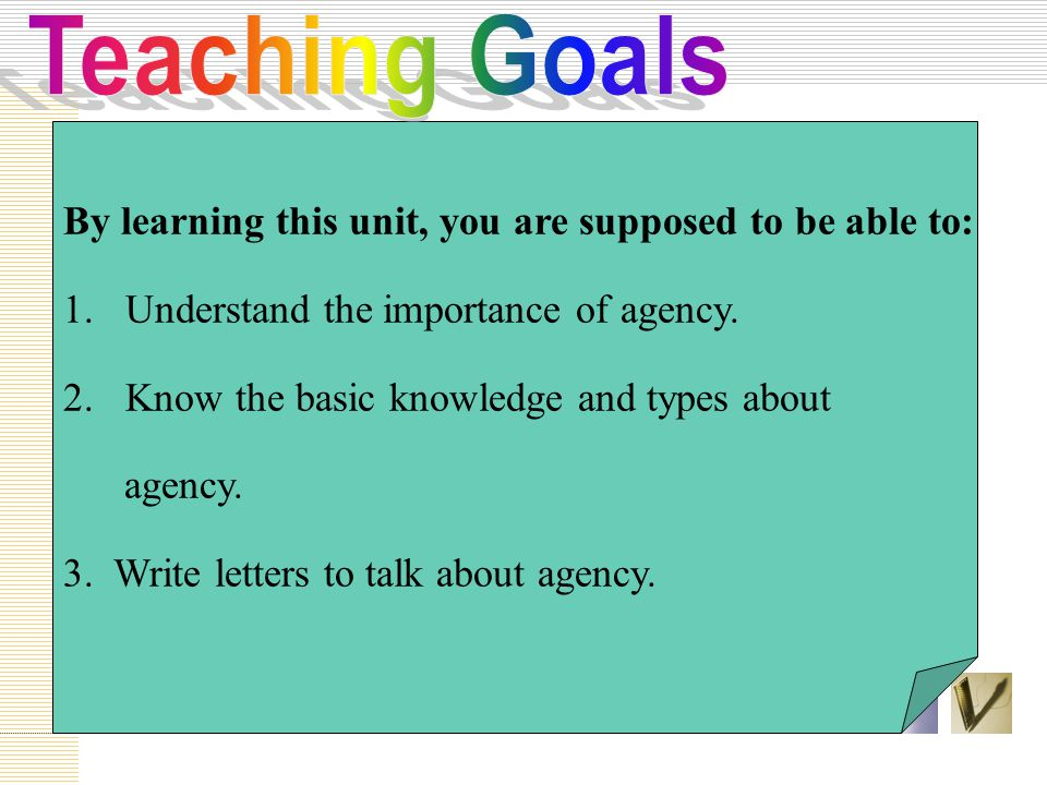 By learning this unit, you are supposed to be able to: 1. Understand the importance of agency. 2. Know the basic knowledge and types about agency. 3.